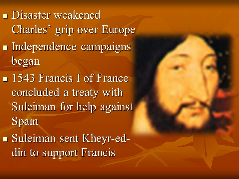 Disaster weakened Charles' grip over Europe Disaster weakened Charles' grip over Europe Independence campaigns began Independence campaigns began 1543 Francis I of France concluded a treaty with Suleiman for help against Spain 1543 Francis I of France concluded a treaty with Suleiman for help against Spain Suleiman sent Kheyr-ed- din to support Francis Suleiman sent Kheyr-ed- din to support Francis