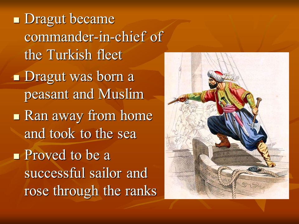 Dragut became commander-in-chief of the Turkish fleet Dragut became commander-in-chief of the Turkish fleet Dragut was born a peasant and Muslim Dragut was born a peasant and Muslim Ran away from home and took to the sea Ran away from home and took to the sea Proved to be a successful sailor and rose through the ranks Proved to be a successful sailor and rose through the ranks