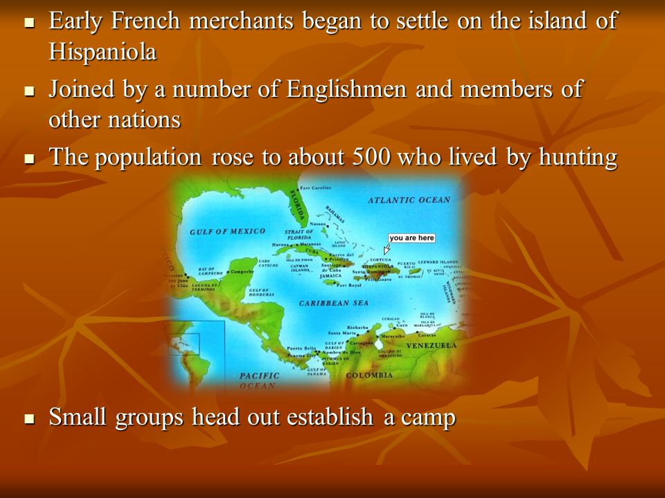 Early French merchants began to settle on the island of Hispaniola Early French merchants began to settle on the island of Hispaniola Joined by a number of Englishmen and members of other nations Joined by a number of Englishmen and members of other nations The population rose to about 500 who lived by hunting The population rose to about 500 who lived by hunting Small groups head out establish a camp Small groups head out establish a camp