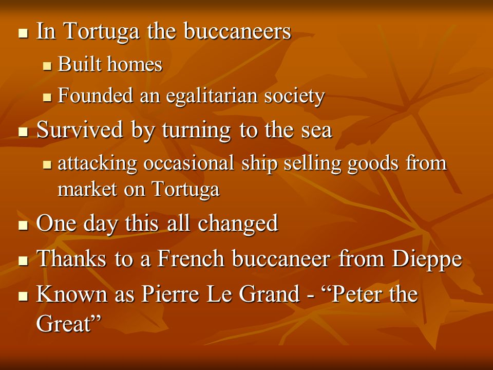 In Tortuga the buccaneers In Tortuga the buccaneers Built homes Built homes Founded an egalitarian society Founded an egalitarian society Survived by turning to the sea Survived by turning to the sea attacking occasional ship selling goods from market on Tortuga attacking occasional ship selling goods from market on Tortuga One day this all changed One day this all changed Thanks to a French buccaneer from Dieppe Thanks to a French buccaneer from Dieppe Known as Pierre Le Grand - Peter the Great Known as Pierre Le Grand - Peter the Great