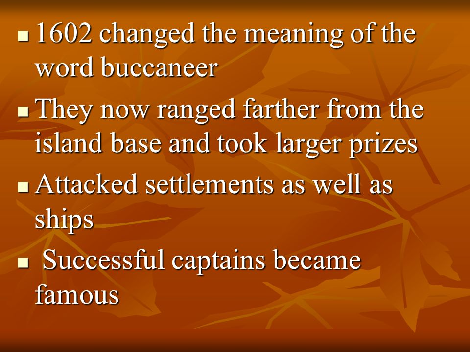 1602 changed the meaning of the word buccaneer 1602 changed the meaning of the word buccaneer They now ranged farther from the island base and took larger prizes They now ranged farther from the island base and took larger prizes Attacked settlements as well as ships Attacked settlements as well as ships Successful captains became famous Successful captains became famous