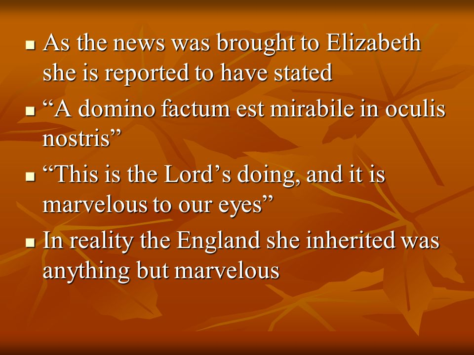 As the news was brought to Elizabeth she is reported to have stated As the news was brought to Elizabeth she is reported to have stated A domino factum est mirabile in oculis nostris A domino factum est mirabile in oculis nostris This is the Lord's doing, and it is marvelous to our eyes This is the Lord's doing, and it is marvelous to our eyes In reality the England she inherited was anything but marvelous In reality the England she inherited was anything but marvelous