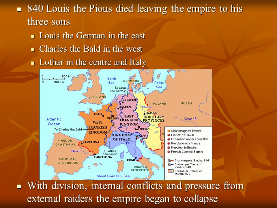840 Louis the Pious died leaving the empire to his three sons 840 Louis the Pious died leaving the empire to his three sons Louis the German in the east Charles the Bald in the west Lothar in the centre and Italy With division, internal conflicts and pressure from external raiders the empire began to collapse With division, internal conflicts and pressure from external raiders the empire began to collapse