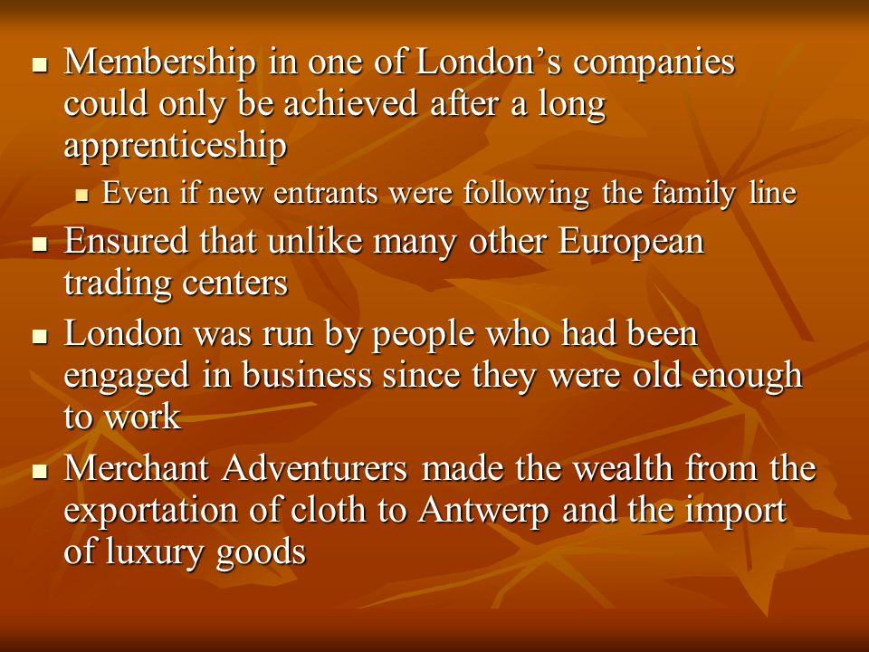 Membership in one of London's companies could only be achieved after a long apprenticeship Membership in one of London's companies could only be achieved after a long apprenticeship Even if new entrants were following the family line Even if new entrants were following the family line Ensured that unlike many other European trading centers Ensured that unlike many other European trading centers London was run by people who had been engaged in business since they were old enough to work London was run by people who had been engaged in business since they were old enough to work Merchant Adventurers made the wealth from the exportation of cloth to Antwerp and the import of luxury goods Merchant Adventurers made the wealth from the exportation of cloth to Antwerp and the import of luxury goods