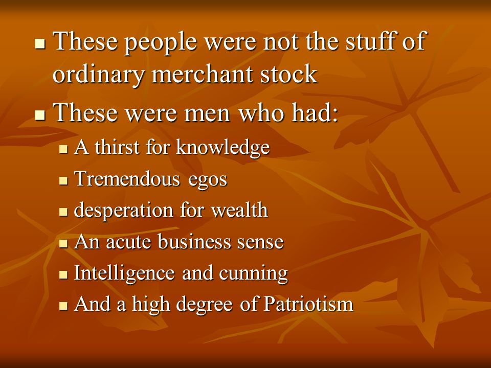 These people were not the stuff of ordinary merchant stock These people were not the stuff of ordinary merchant stock These were men who had: These were men who had: A thirst for knowledge A thirst for knowledge Tremendous egos Tremendous egos desperation for wealth desperation for wealth An acute business sense An acute business sense Intelligence and cunning Intelligence and cunning And a high degree of Patriotism And a high degree of Patriotism