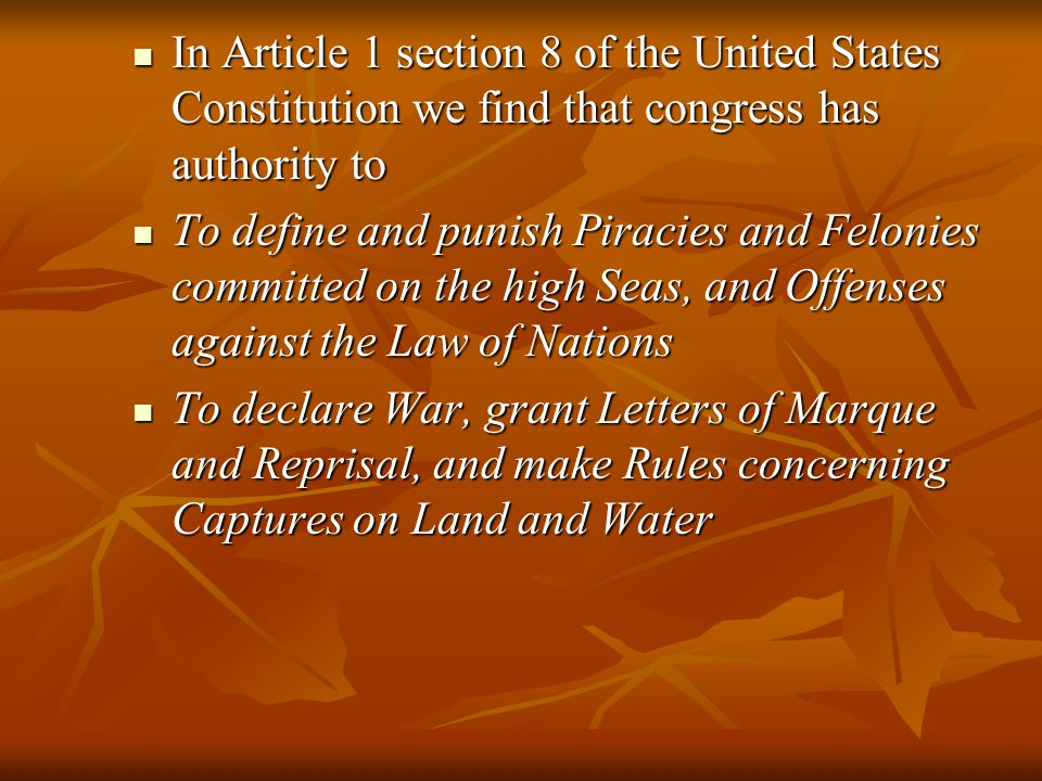 In Article 1 section 8 of the United States Constitution we find that congress has authority to In Article 1 section 8 of the United States Constitution we find that congress has authority to To define and punish Piracies and Felonies committed on the high Seas, and Offenses against the Law of Nations To define and punish Piracies and Felonies committed on the high Seas, and Offenses against the Law of Nations To declare War, grant Letters of Marque and Reprisal, and make Rules concerning Captures on Land and Water To declare War, grant Letters of Marque and Reprisal, and make Rules concerning Captures on Land and Water