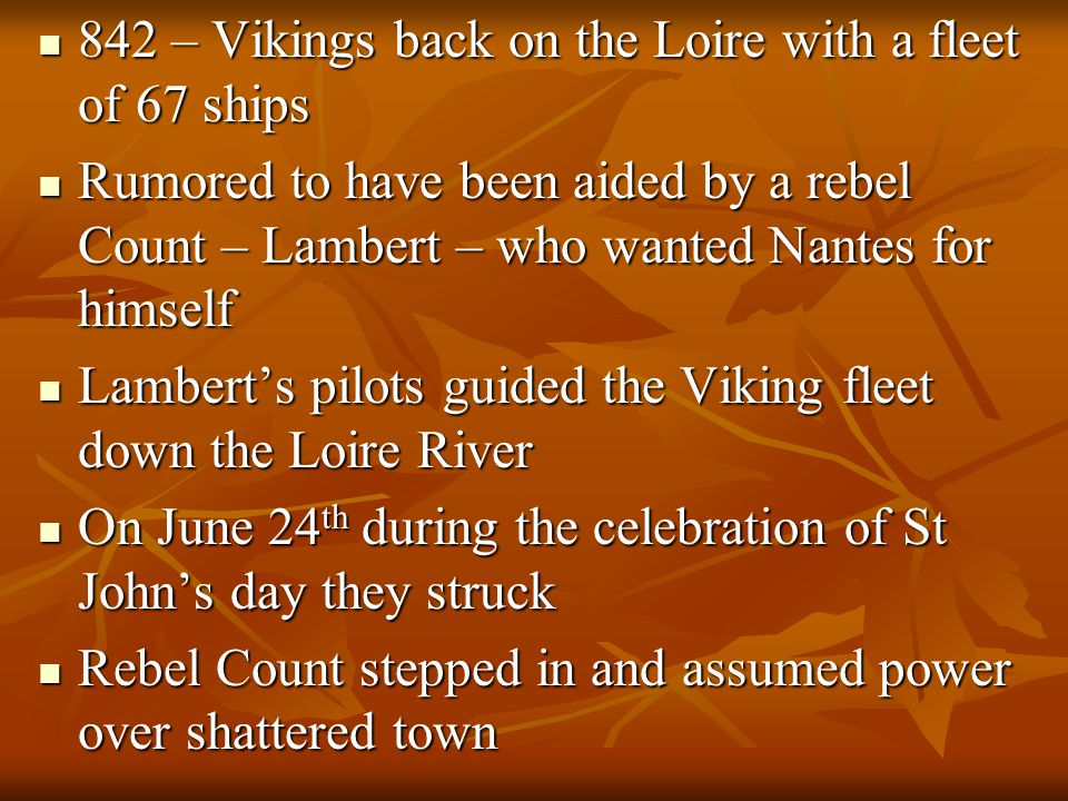 842 – Vikings back on the Loire with a fleet of 67 ships 842 – Vikings back on the Loire with a fleet of 67 ships Rumored to have been aided by a rebel Count – Lambert – who wanted Nantes for himself Rumored to have been aided by a rebel Count – Lambert – who wanted Nantes for himself Lambert's pilots guided the Viking fleet down the Loire River Lambert's pilots guided the Viking fleet down the Loire River On June 24 th during the celebration of St John's day they struck On June 24 th during the celebration of St John's day they struck Rebel Count stepped in and assumed power over shattered town Rebel Count stepped in and assumed power over shattered town