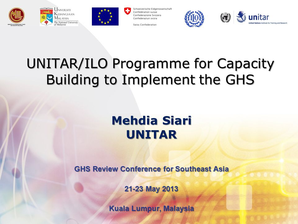 UNITAR/ILO Programme for Capacity Building to Implement the GHS GHS Review Conference for Southeast Asia 21-23 May 2013 Kuala Lumpur, Malaysia Mehdia Siari UNITAR