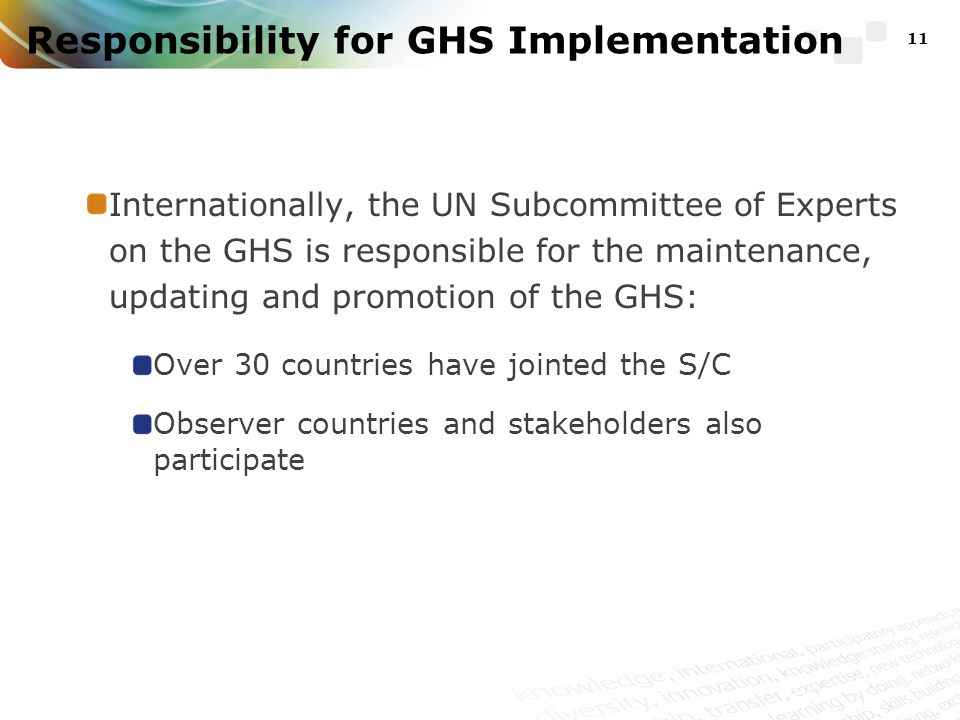 Responsibility for GHS Implementation Internationally, the UN Subcommittee of Experts on the GHS is responsible for the maintenance, updating and promotion of the GHS: Over 30 countries have jointed the S/C Observer countries and stakeholders also participate 11