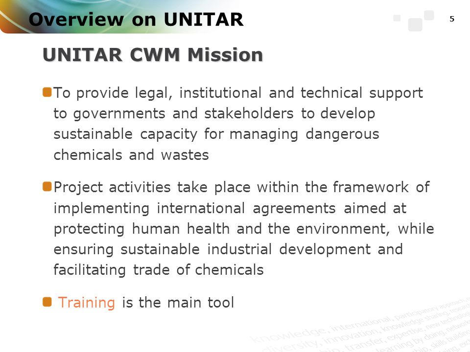 Overview on UNITAR UNITAR CWM Mission To provide legal, institutional and technical support to governments and stakeholders to develop sustainable capacity for managing dangerous chemicals and wastes Project activities take place within the framework of implementing international agreements aimed at protecting human health and the environment, while ensuring sustainable industrial development and facilitating trade of chemicals Training is the main tool 5