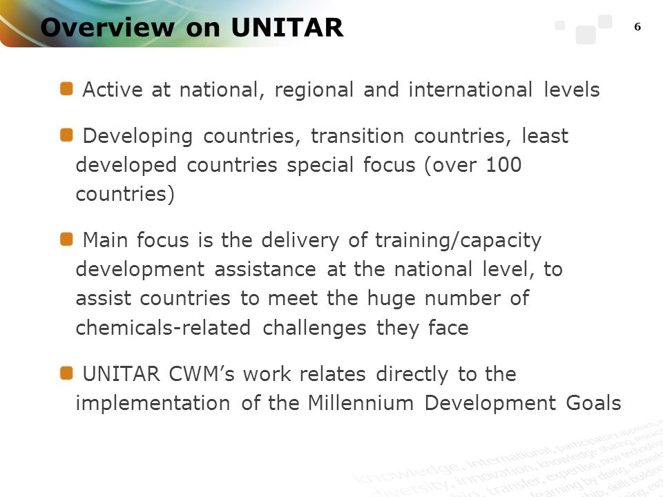 Overview on UNITAR Active at national, regional and international levels Developing countries, transition countries, least developed countries special focus (over 100 countries) Main focus is the delivery of training/capacity development assistance at the national level, to assist countries to meet the huge number of chemicals-related challenges they face UNITAR CWM's work relates directly to the implementation of the Millennium Development Goals 6