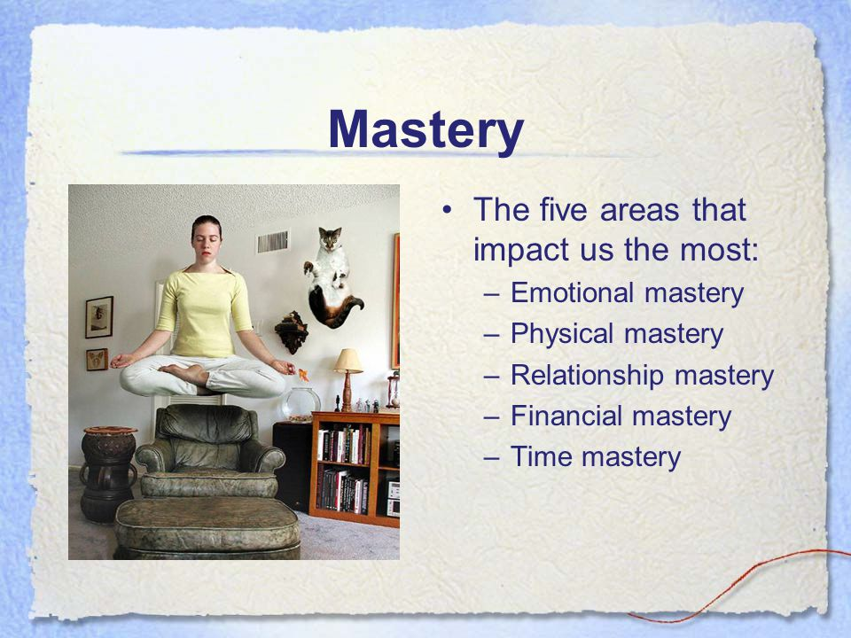 Mastery The five areas that impact us the most: –Emotional mastery –Physical mastery –Relationship mastery –Financial mastery –Time mastery
