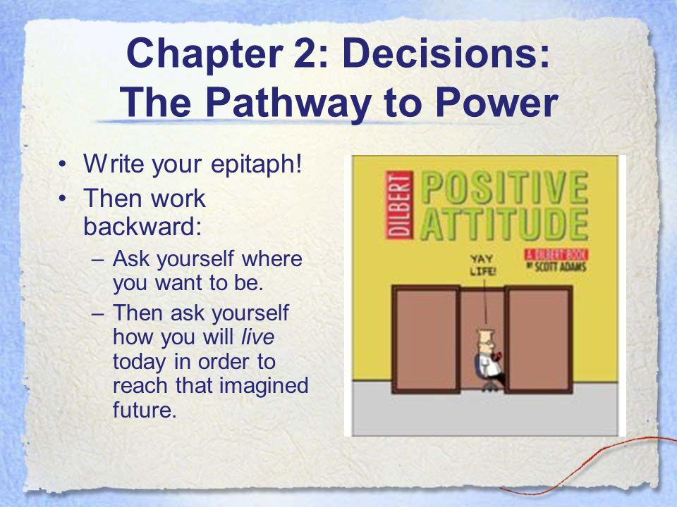 Chapter 2: Decisions: The Pathway to Power Write your epitaph! Then work backward: –Ask yourself where you want to be. –Then ask yourself how you will