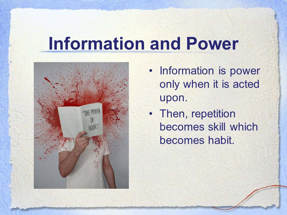 Information and Power Information is power only when it is acted upon. Then, repetition becomes skill which becomes habit.