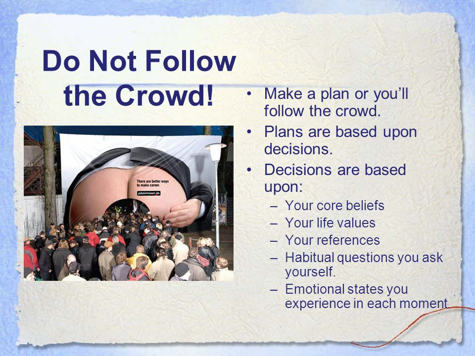 Do Not Follow the Crowd! Make a plan or you'll follow the crowd. Plans are based upon decisions. Decisions are based upon: –Your core beliefs –Your li