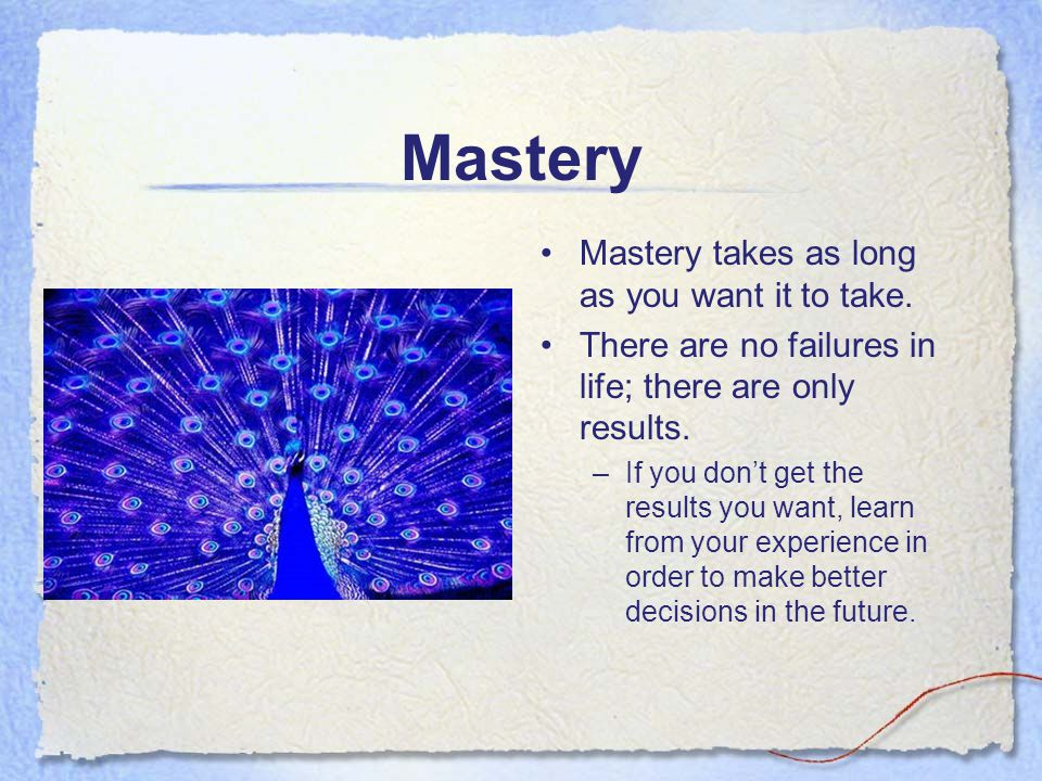 Mastery Mastery takes as long as you want it to take. There are no failures in life; there are only results. –If you don't get the results you want, l