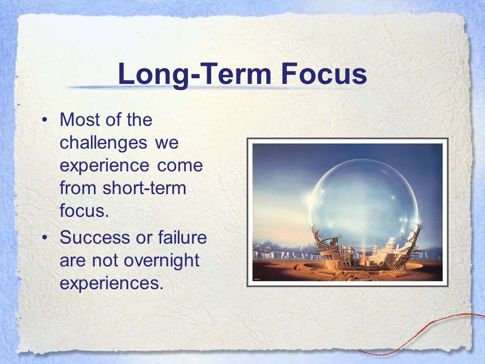 Long-Term Focus Most of the challenges we experience come from short-term focus. Success or failure are not overnight experiences.