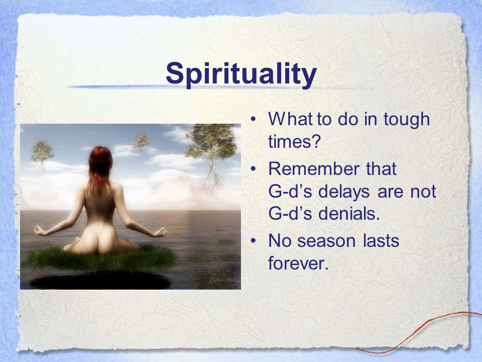 Spirituality What to do in tough times? Remember that G-d's delays are not G-d's denials. No season lasts forever.
