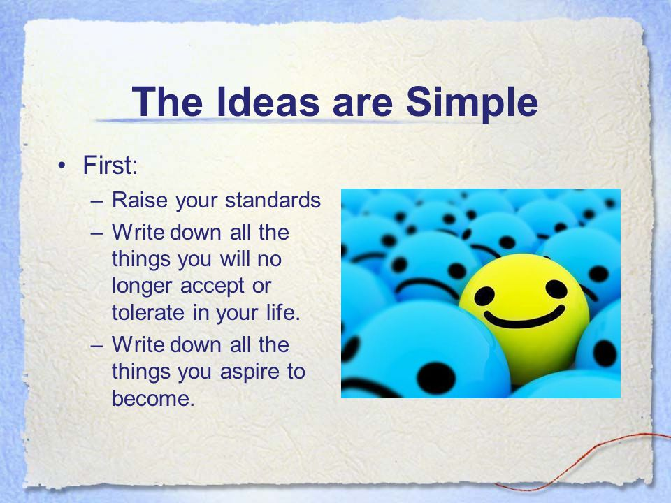 The Ideas are Simple First: –Raise your standards –Write down all the things you will no longer accept or tolerate in your life. –Write down all the t