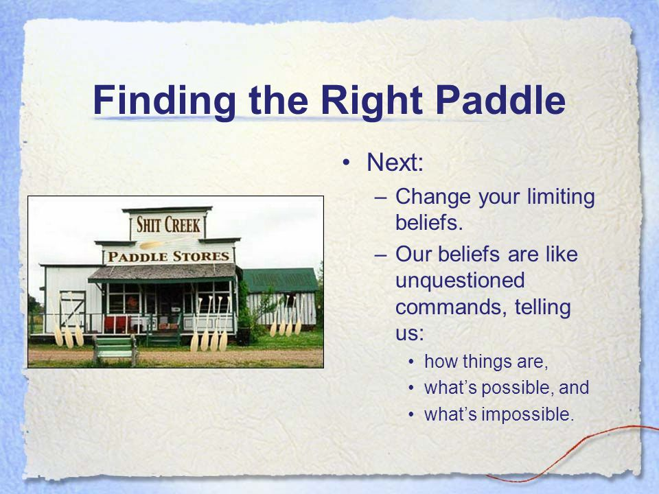 Finding the Right Paddle Next: –Change your limiting beliefs. –Our beliefs are like unquestioned commands, telling us: how things are, what's possible