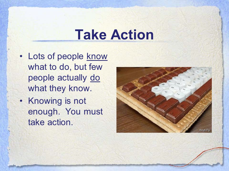 Take Action Lots of people know what to do, but few people actually do what they know. Knowing is not enough. You must take action.