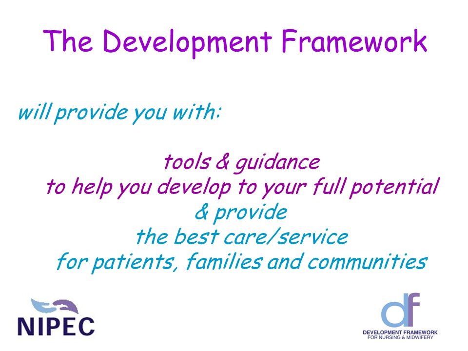 The Development Framework will provide you with: tools & guidance to help you develop to your full potential & provide the best care/service for patients, families and communities