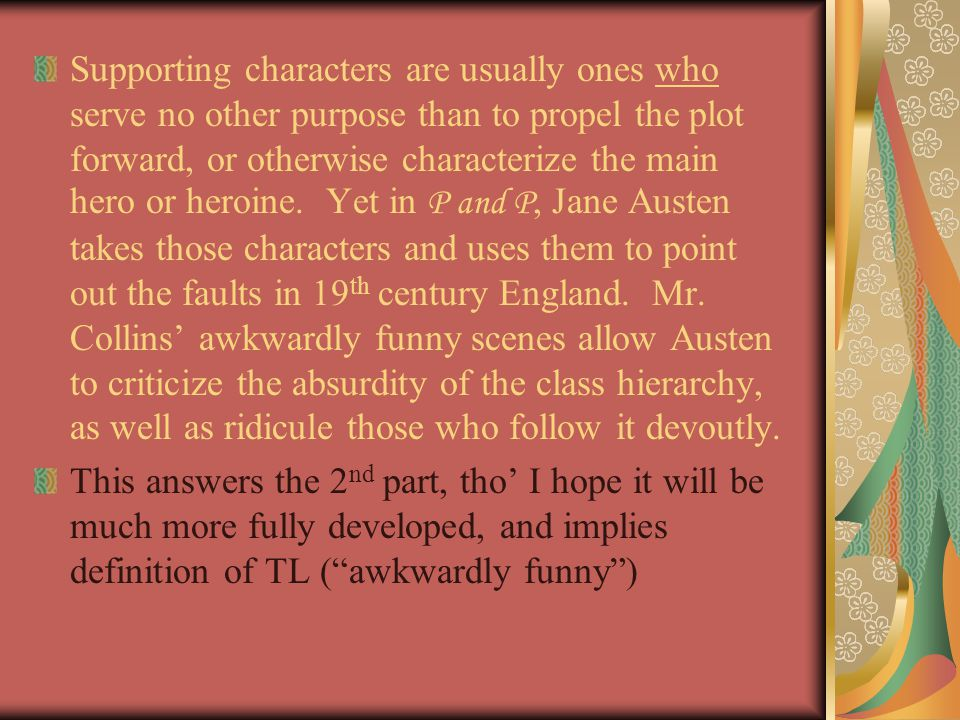 Supporting characters are usually ones who serve no other purpose than to propel the plot forward, or otherwise characterize the main hero or heroine.