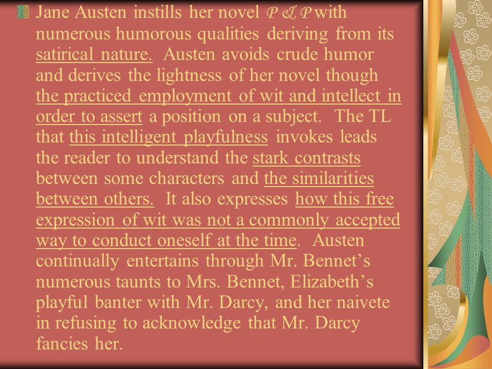 Jane Austen instills her novel P & P with numerous humorous qualities deriving from its satirical nature.