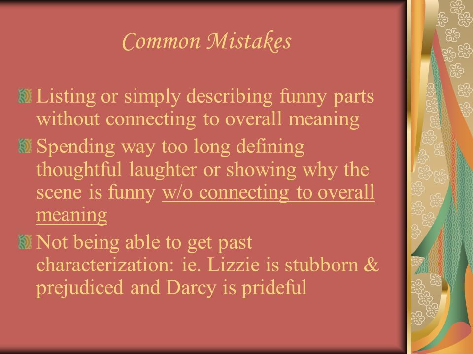 Common Mistakes Parroting back to me class phrases w/o showing any new ideas or insights (like, Austen shows that first impressions need to be re-examined or Darcy and Lizzie are blinded by their first impressions Saying the same message over and over w/slightly different phraseology (see above)