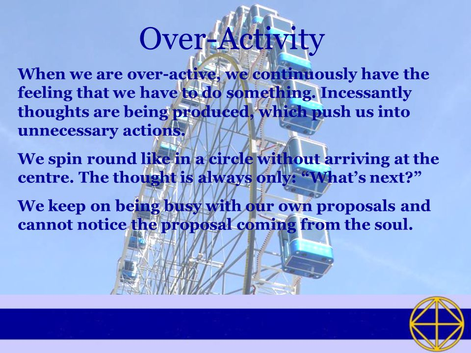 Over-Activity When we are over-active, we continuously have the feeling that we have to do something.