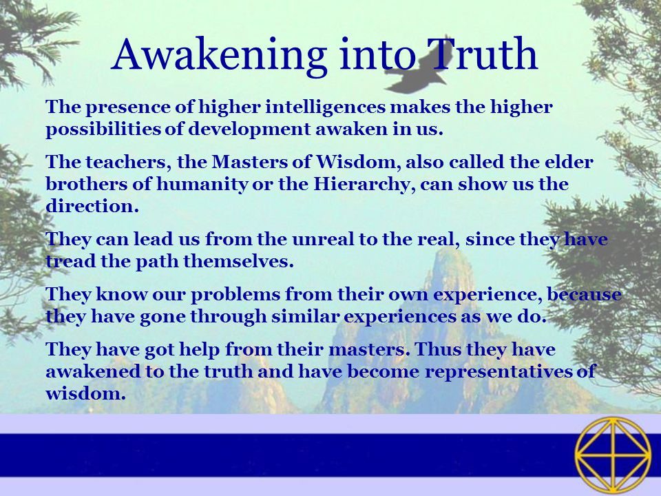Awakening into Truth The presence of higher intelligences makes the higher possibilities of development awaken in us.