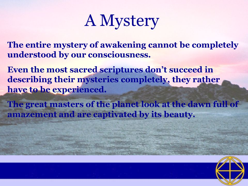 A Mystery The entire mystery of awakening cannot be completely understood by our consciousness.