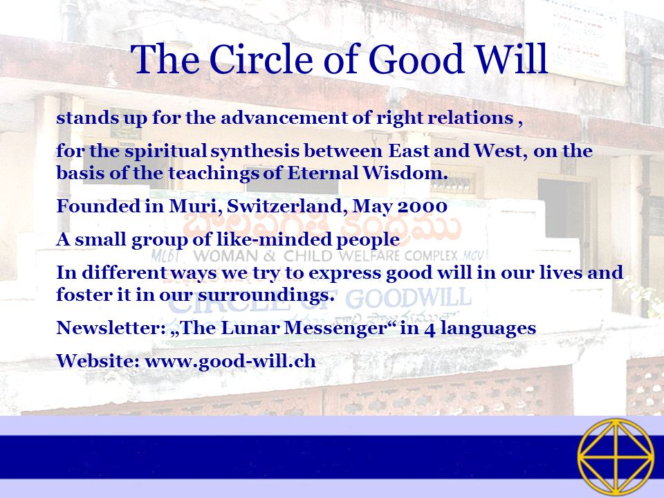 The Circle of Good Will stands up for the advancement of right relations, for the spiritual synthesis between East and West, on the basis of the teachings of Eternal Wisdom.