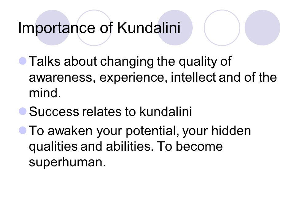 Importance of Kundalini Talks about changing the quality of awareness, experience, intellect and of the mind.