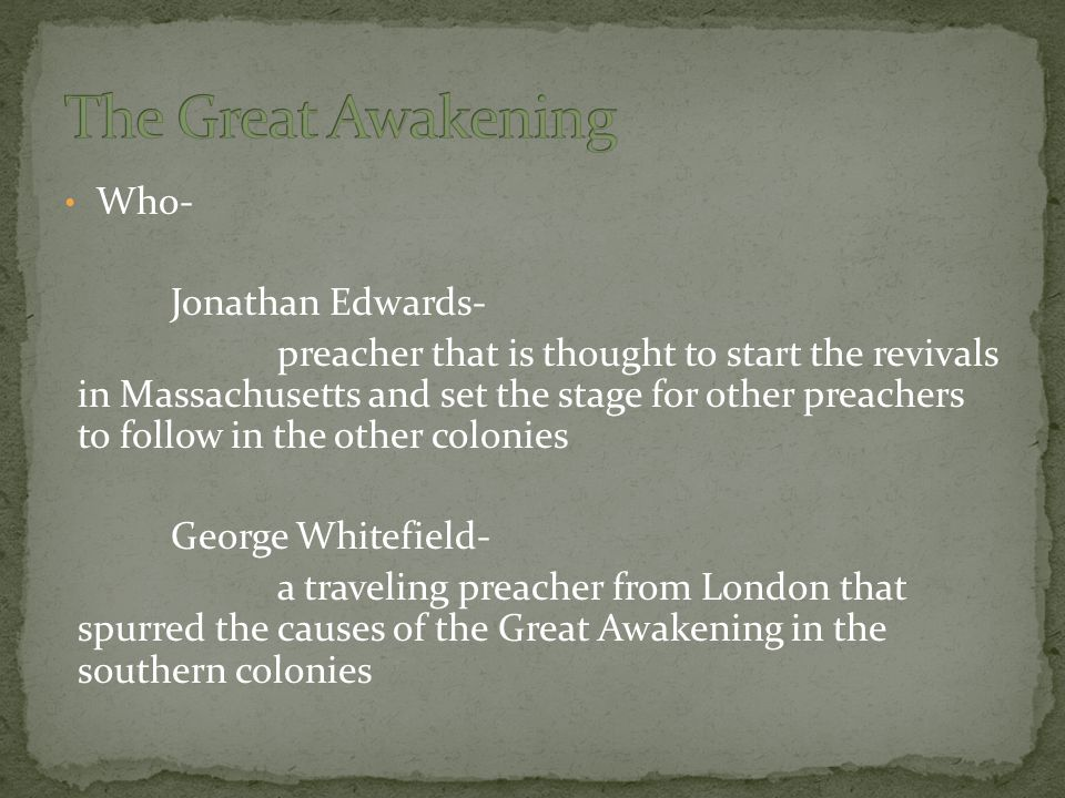 Who- Jonathan Edwards- preacher that is thought to start the revivals in Massachusetts and set the stage for other preachers to follow in the other co