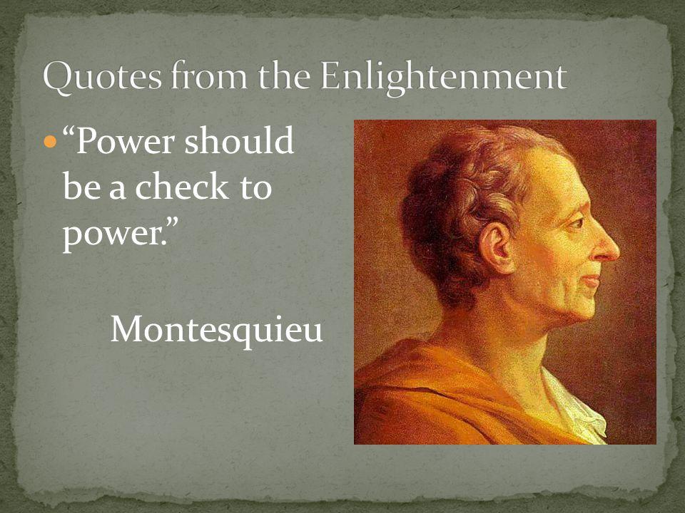 """Power should be a check to power."" Montesquieu"