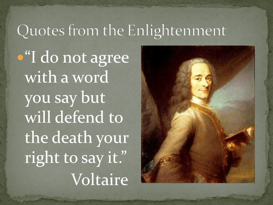 """""""I do not agree with a word you say but will defend to the death your right to say it."""" Voltaire"""