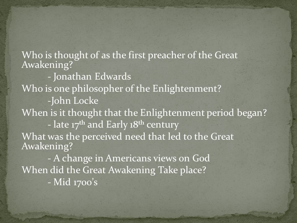 Who is thought of as the first preacher of the Great Awakening? - Jonathan Edwards Who is one philosopher of the Enlightenment? -John Locke When is it