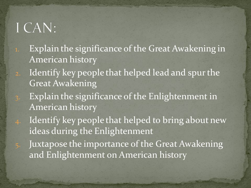 1. Explain the significance of the Great Awakening in American history 2. Identify key people that helped lead and spur the Great Awakening 3. Explain