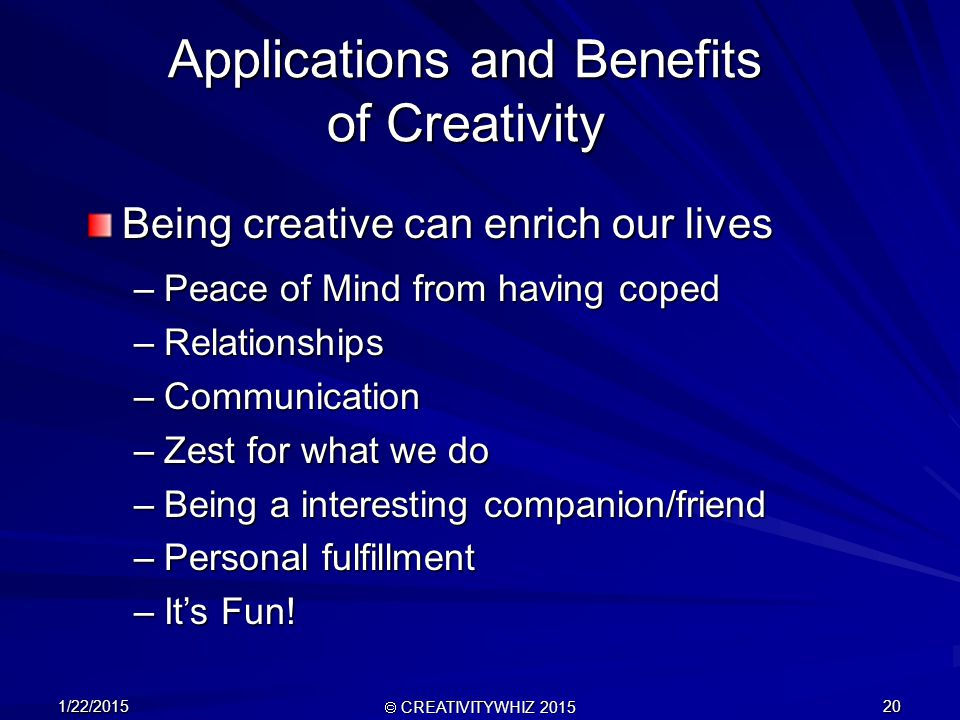 1/22/2015  CREATIVITYWHIZ 2015 20 –Peace of Mind from having coped –Relationships –Communication –Zest for what we do –Being a interesting companion/friend –Personal fulfillment –It's Fun.