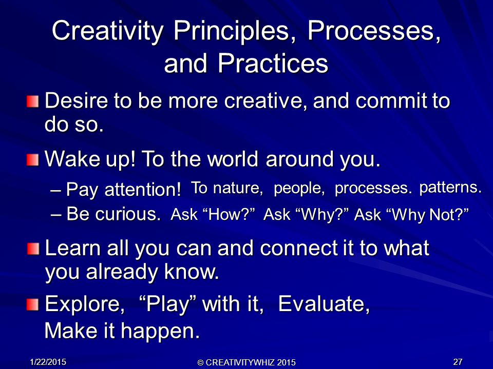 1/22/2015  CREATIVITYWHIZ 2015 27 Creativity Principles, Processes, and Practices Desire to be more creative, and commit to do so.