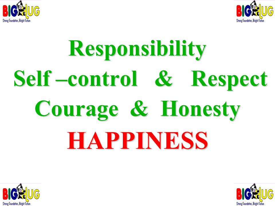 Responsibility Self –control & Respect Self –control & Respect Courage & Honesty HAPPINESS