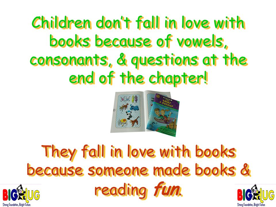 Children don't fall in love with books because of vowels, consonants, & questions at the end of the chapter! They fall in love with books because some
