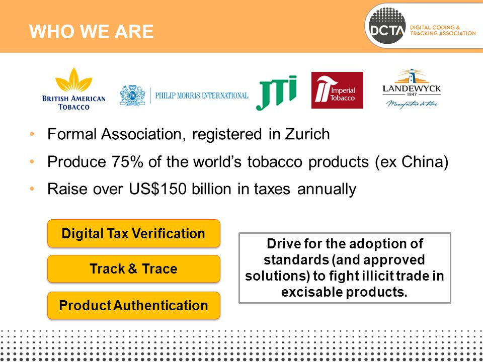 Formal Association, registered in Zurich Produce 75% of the world's tobacco products (ex China) Raise over US$150 billion in taxes annually WHO WE ARE Digital Tax Verification Track & Trace Product Authentication Drive for the adoption of standards (and approved solutions) to fight illicit trade in excisable products.