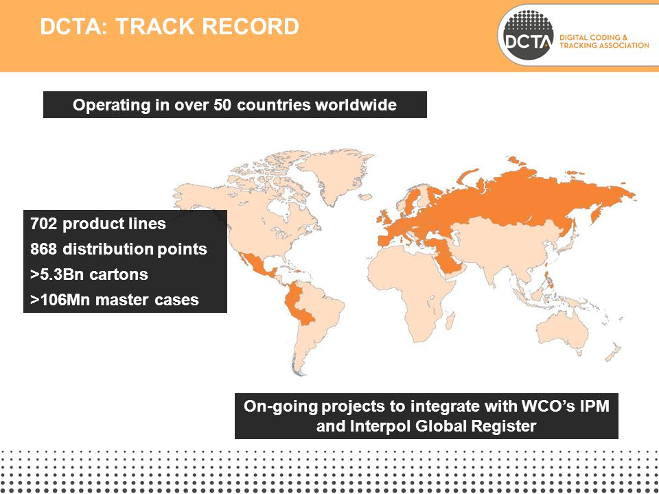 DCTA: TRACK RECORD Operating in over 50 countries worldwide On-going projects to integrate with WCO's IPM and Interpol Global Register 702 product lines 868 distribution points >5.3Bn cartons >106Mn master cases