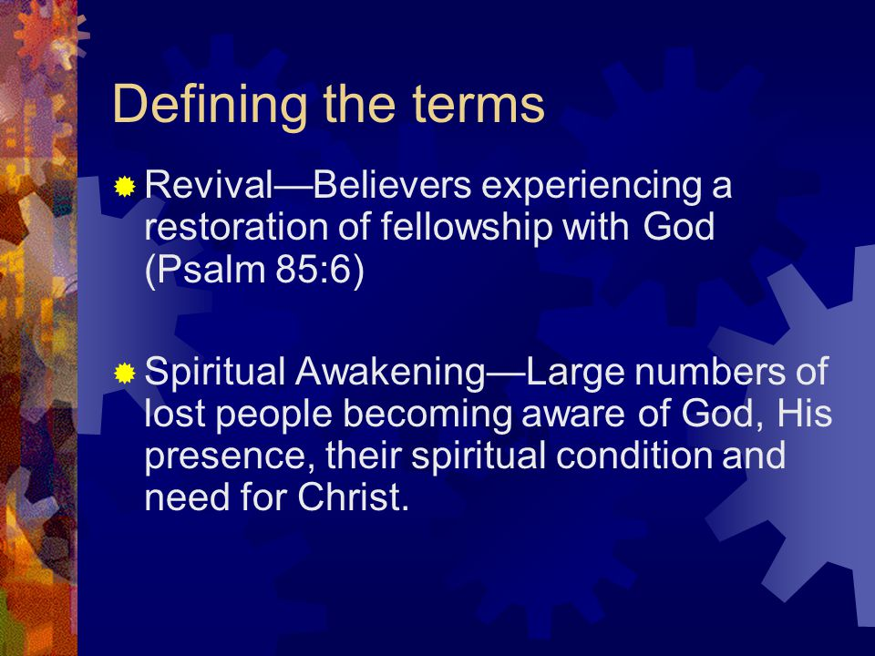 Defining the terms  Revival—Believers experiencing a restoration of fellowship with God (Psalm 85:6)  Spiritual Awakening—Large numbers of lost people becoming aware of God, His presence, their spiritual condition and need for Christ.
