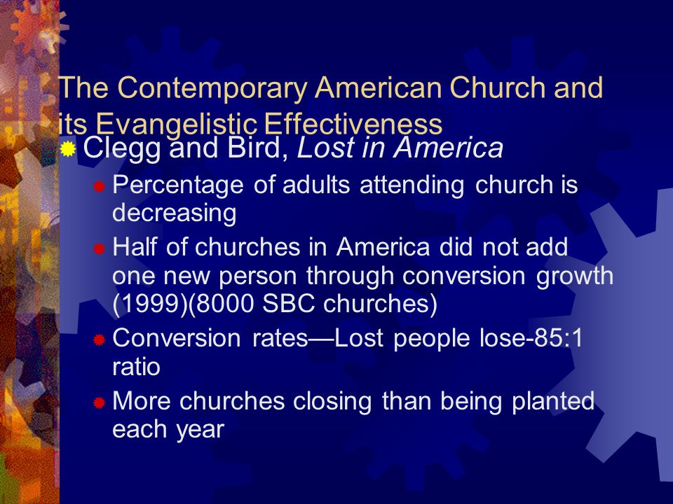 The Contemporary American Church and its Evangelistic Effectiveness  Clegg and Bird, Lost in America  Percentage of adults attending church is decreasing  Half of churches in America did not add one new person through conversion growth (1999)(8000 SBC churches)  Conversion rates—Lost people lose-85:1 ratio  More churches closing than being planted each year