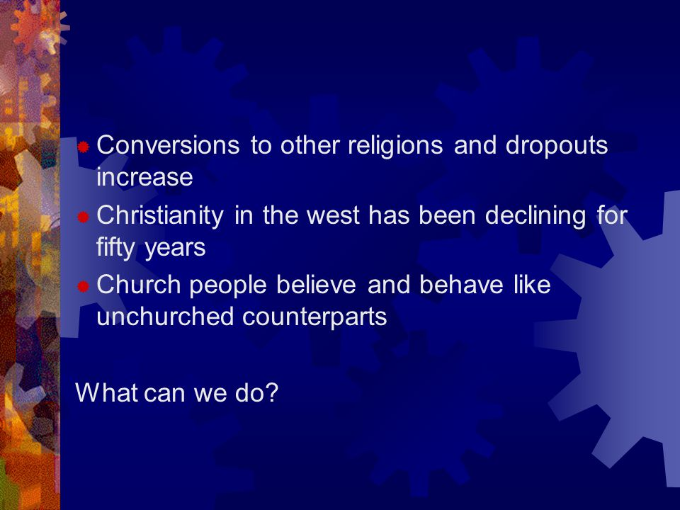  Conversions to other religions and dropouts increase  Christianity in the west has been declining for fifty years  Church people believe and behave like unchurched counterparts What can we do