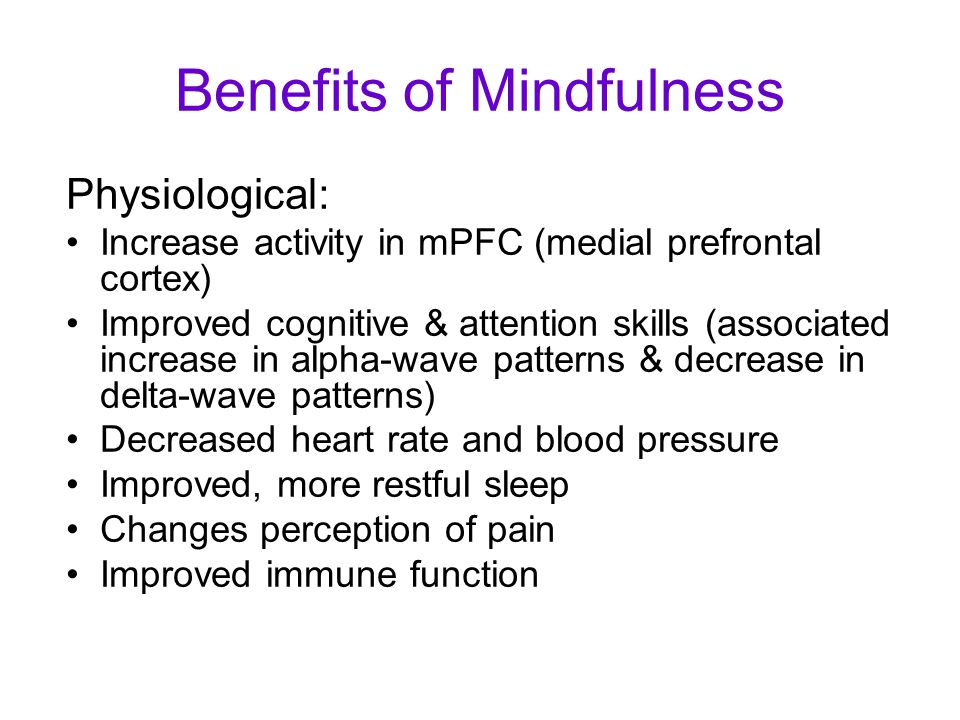 Benefits of Mindfulness Physiological: Increase activity in mPFC (medial prefrontal cortex) Improved cognitive & attention skills (associated increase in alpha-wave patterns & decrease in delta-wave patterns) Decreased heart rate and blood pressure Improved, more restful sleep Changes perception of pain Improved immune function
