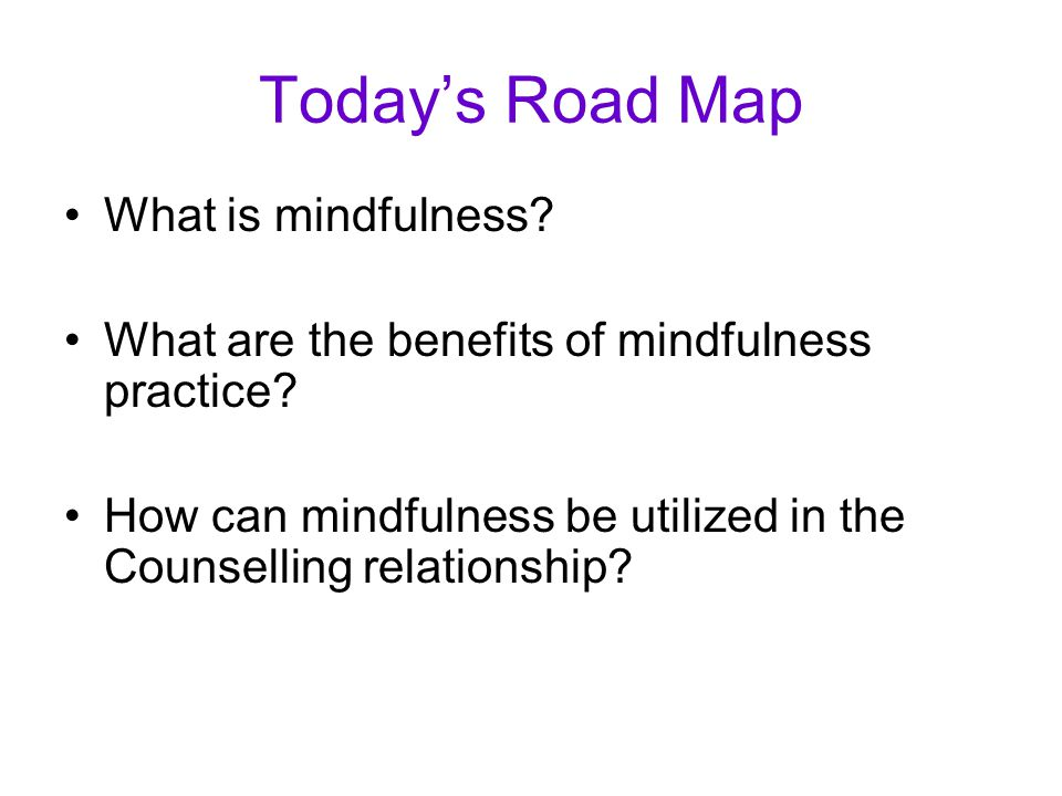 Today's Road Map What is mindfulness. What are the benefits of mindfulness practice.
